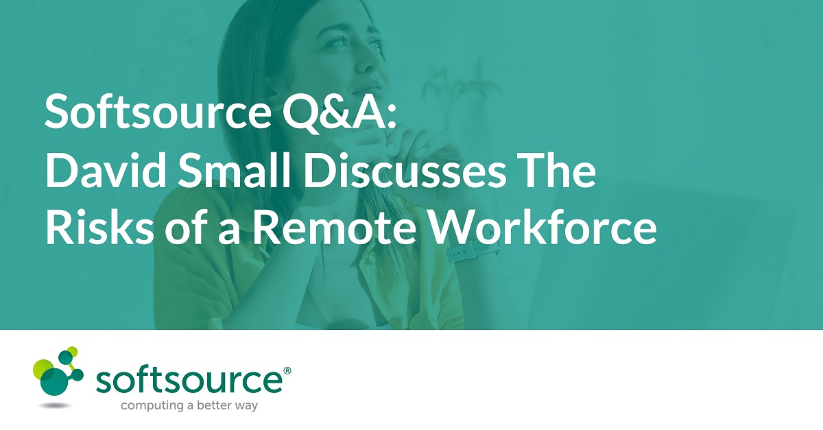 Softsource Q&A David Small discusses the risks of a remote workforce